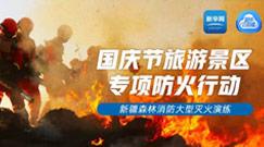 國慶旅遊景區專項防火行動——新疆森林消防大型滅火演練